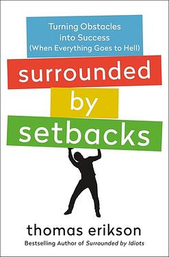 Surrounded by Setbacks: Turning Obstacles into Success (When Everything Goes to Hell)