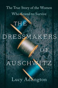 The Dressmakers of Auschwitz: The True S